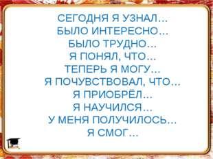 СЕГОДНЯ Я УЗНАЛ… БЫЛО ИНТЕРЕСНО… БЫЛО ТРУДНО… Я ПОНЯЛ, ЧТО… ТЕПЕРЬ Я МОГУ… Я