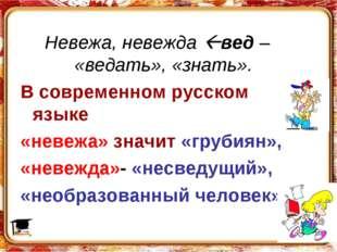 Невежа, невежда вед – «ведать», «знать». В современном русском языке «невежа