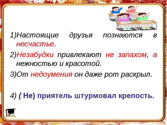 1)Настоящие друзья познаются в несчастье. 2)Незабудки привлекают не запахом,...