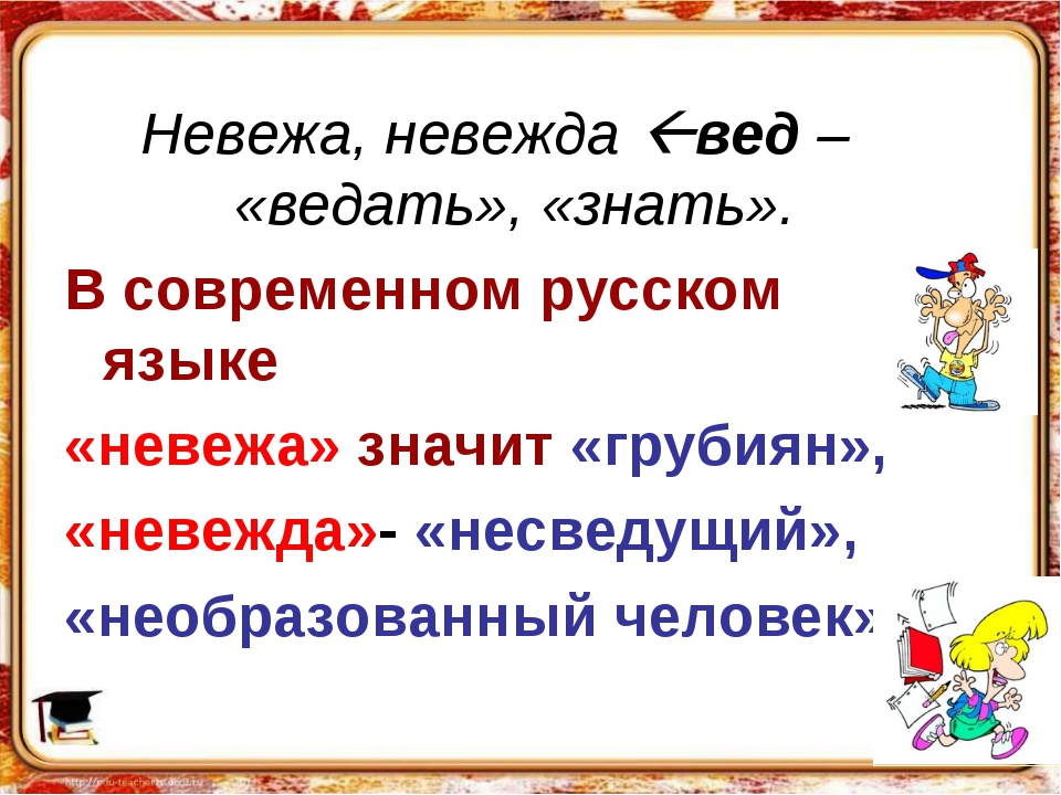 Невежа, невежда вед – «ведать», «знать». В современном русском языке «невежа...