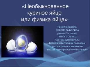 «Необыкновенное куриное яйцо или физика яйца» Проектная работа СОКОЛОВА БОРИ