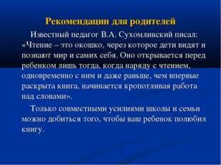 Рекомендации для родителей Известный педагог В.А. Сухомлинский писал: «Чтение