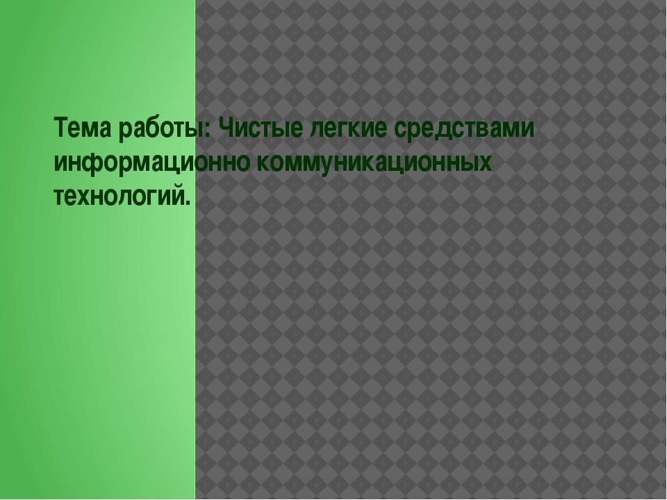 Тема работы: Чистые легкие средствами информационно коммуникационных технолог...
