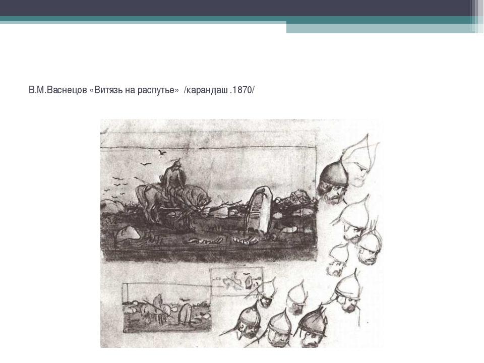 В.М.Васнецов «Витязь на распутье» /карандаш .1870/