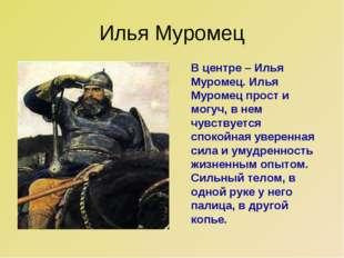 Илья Муромец В центре – Илья Муромец. Илья Муромец прост и могуч, в нем чувст