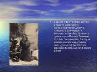 В основе либретто оперы -история о подвиге костромского крестьянинаИвана Сус