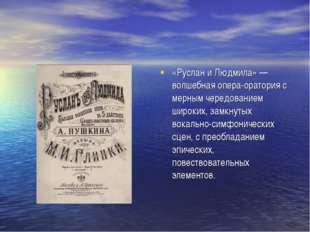 «Руслан и Людмила» — волшебная опера-оратория с мерным чередованием широких,