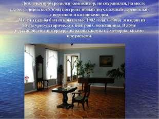 Дом, в котором родился композитор, не сохранился, на месте старого, дедов