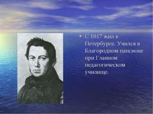 С 1817 жил в Петербурге. Учился в Благородном пансионе при Главном педагогиче