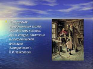 «Вся русская симфоническая школа, подобно тому как весь дуб в жёлуде, заключе