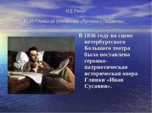 И.Е.Репин М.И.Глинка за сочинением «Руслана и Людмилы». В 1836 году на сцен