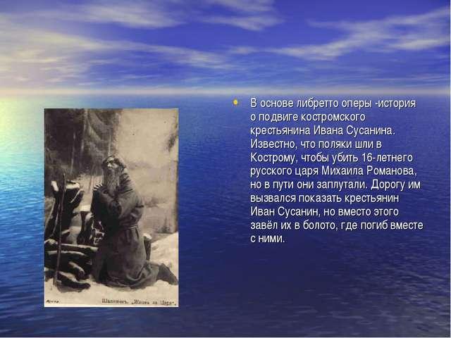 В основе либретто оперы -история о подвиге костромского крестьянинаИвана Сус...