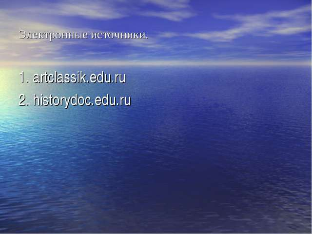 Электронные источники. 1. artclassik.edu.ru 2. historydoc.edu.ru
