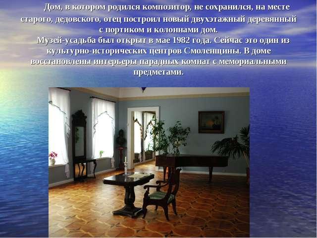 Дом, в котором родился композитор, не сохранился, на месте старого, дедов...