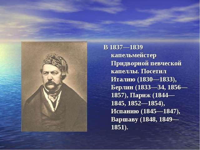 В 1837—1839 капельмейстер Придворной певческой капеллы. Посетил Италию (1830—...