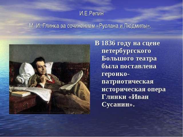 И.Е.Репин М.И.Глинка за сочинением «Руслана и Людмилы». В 1836 году на сцен...