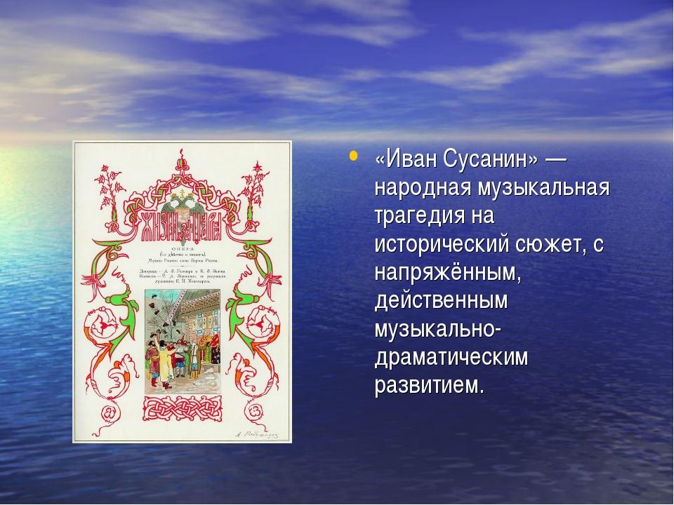 «Иван Сусанин» — народная музыкальная трагедия на исторический сюжет, с напря...