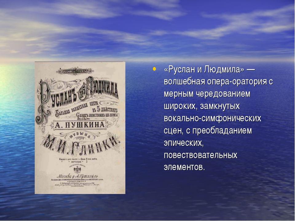 «Руслан и Людмила» — волшебная опера-оратория с мерным чередованием широких,...