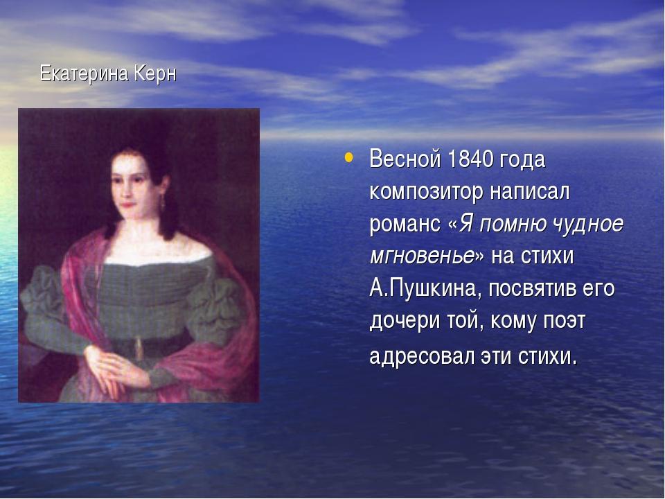 Екатерина Керн Весной 1840 года композитор написал романс «Я помню чудное мгн...