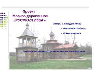 Проект Москва деревянная «РУССКАЯ ИЗБА» Авторы 1. Городова Анна; 2. Шершнева