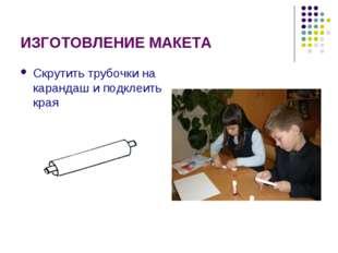 ИЗГОТОВЛЕНИЕ МАКЕТА Скрутить трубочки на карандаш и подклеить края