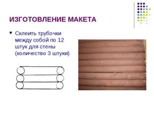 ИЗГОТОВЛЕНИЕ МАКЕТА Склеить трубочки между собой по 12 штук для стены (количе