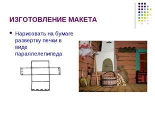ИЗГОТОВЛЕНИЕ МАКЕТА Нарисовать на бумаге развертку печки в виде параллелепипеда