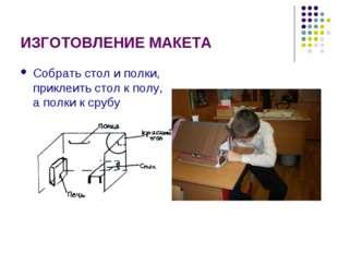 ИЗГОТОВЛЕНИЕ МАКЕТА Собрать стол и полки, приклеить стол к полу, а полки к ср