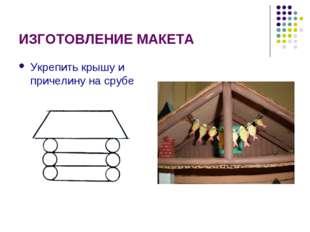ИЗГОТОВЛЕНИЕ МАКЕТА Укрепить крышу и причелину на срубе