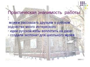 Практическая значимость работы : можем рассказать друзьям о русском зодчестве