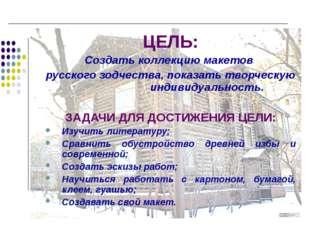 ЦЕЛЬ: Создать коллекцию макетов русского зодчества, показать творческую индив