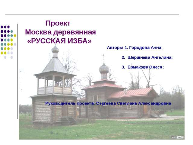 Проект Москва деревянная «РУССКАЯ ИЗБА» Авторы 1. Городова Анна; 2. Шершнева...