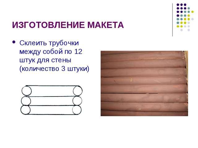 ИЗГОТОВЛЕНИЕ МАКЕТА Склеить трубочки между собой по 12 штук для стены (количе...