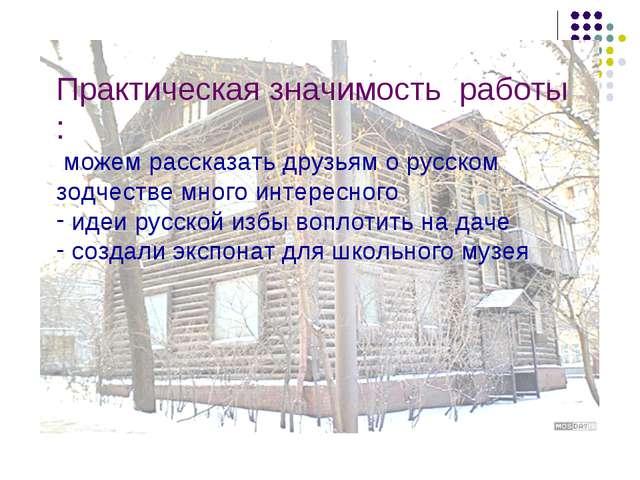 Практическая значимость работы : можем рассказать друзьям о русском зодчестве...
