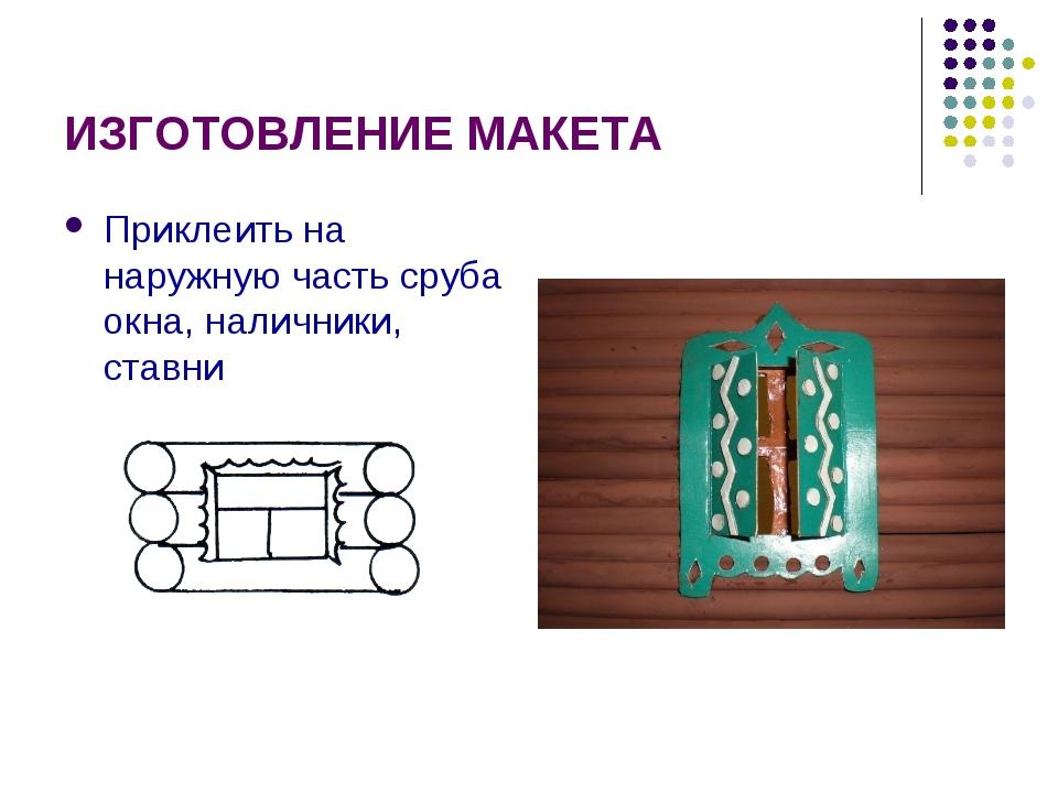 ИЗГОТОВЛЕНИЕ МАКЕТА Приклеить на наружную часть сруба окна, наличники, ставни
