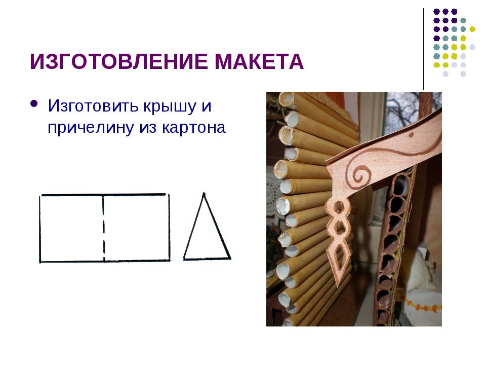 ИЗГОТОВЛЕНИЕ МАКЕТА Изготовить крышу и причелину из картона