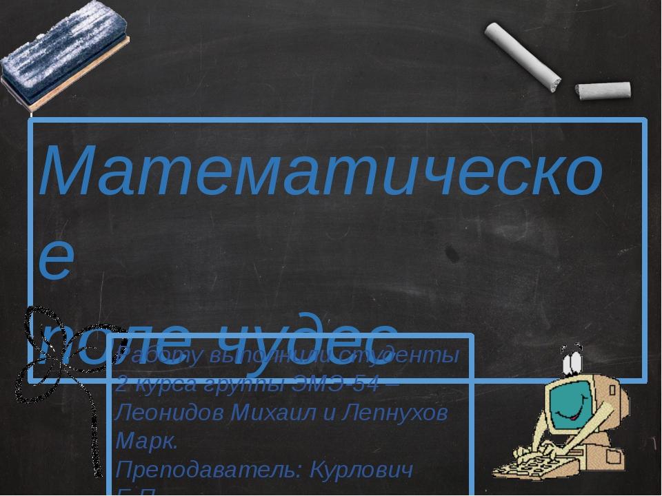 Математическое поле чудес Работу выполнили студенты 2 курса группы ЭМЭ-54 – Л...