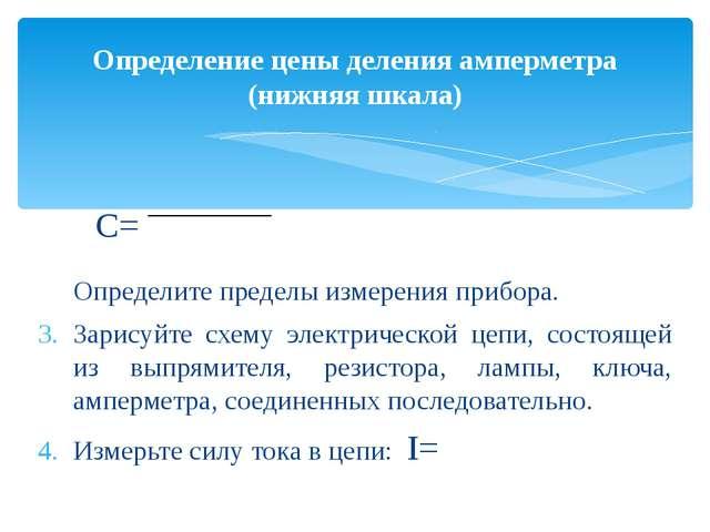 С= Определите пределы измерения прибора. Зарисуйте схему электрической цепи,...