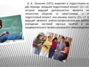 Д. Б. Эльконин (1971) выделяет в подростковом возрасте два периода: младший п