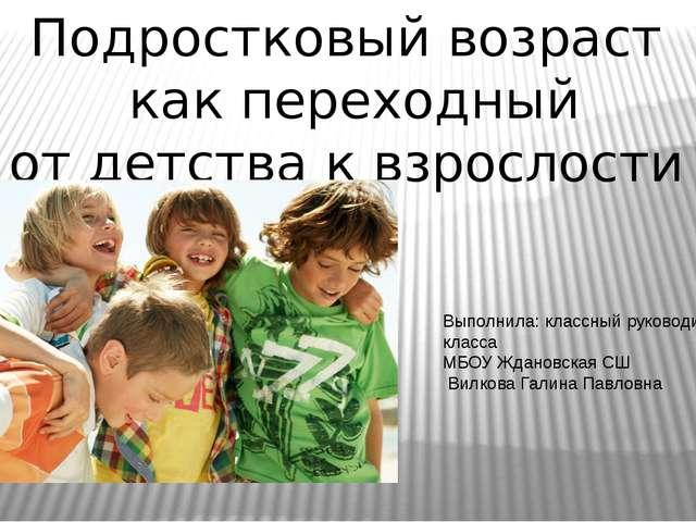 Подростковый возраст как переходный от детства к взрослости Выполнила: классн...