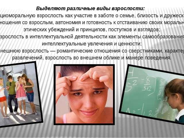 Выделяют различные виды взрослости: социоморальную взрослость как участие в з...