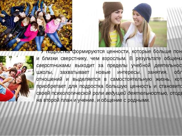 У подростка формируются ценности, которые больше понятны и близки сверстнику,...