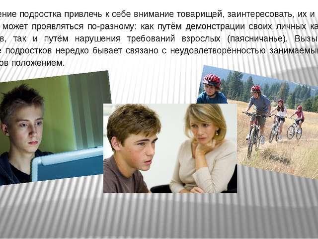 Стремление подростка привлечь к себе внимание товарищей, заинтересовать, их и...