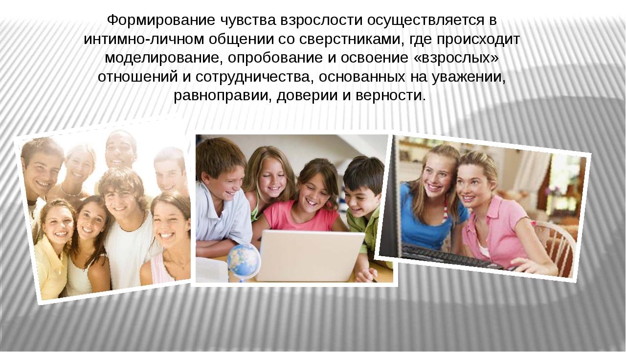 Формирование чувства взрослости осуществляется в интимно-личном общении со св...