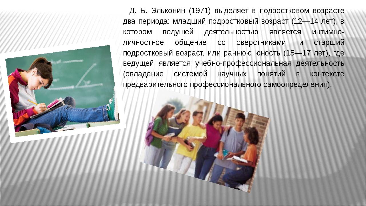 Д. Б. Эльконин (1971) выделяет в подростковом возрасте два периода: младший п...