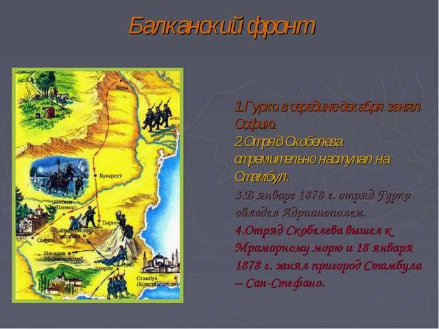 Балканский фронт Гурко в середине декабря занял Софию. Отряд Скобелева стреми...