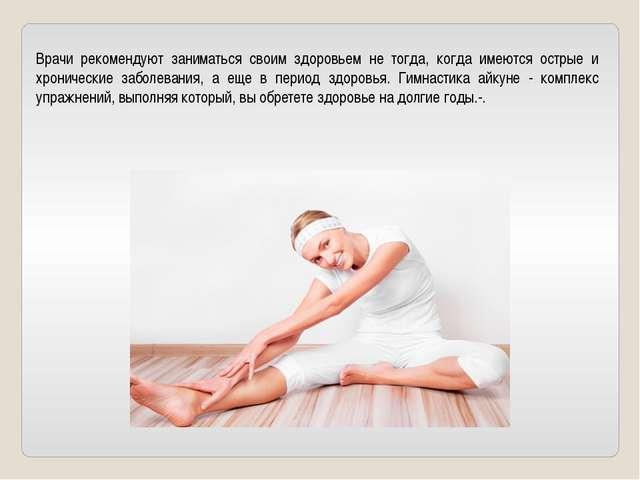 Врачи рекомендуют заниматься своим здоровьем не тогда, когда имеются острые и...