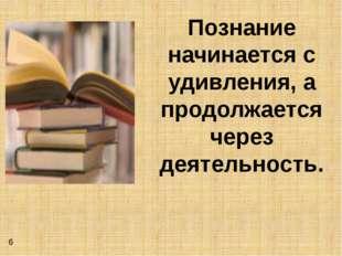 Познание начинается с удивления, а продолжается через деятельность. 6
