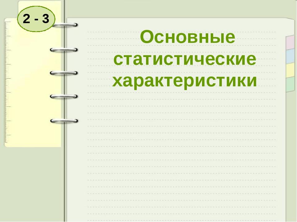 Основные статистические характеристики 2 - 3