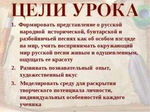 1. Формировать представление о русской народной исторической, бунтарской и ра